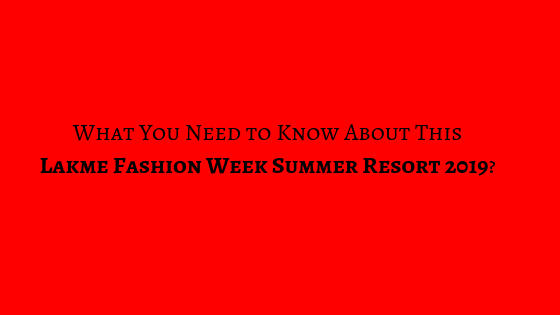 What's New This Lakme Fashion Week Summer Resort 2019?What's New This Lakme Fashion Week Summer Resort 2019?