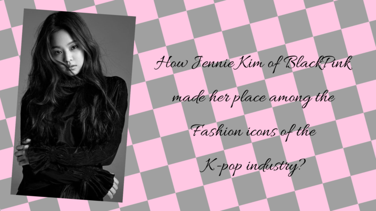HOW JENNIE KIM OF BLACKPINK MADE HER PLACE AMONG THE FASHION ICONS OF KPOP INDUSTRY?